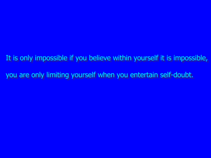 It is only impossible if you believe within yourself it is impossible,